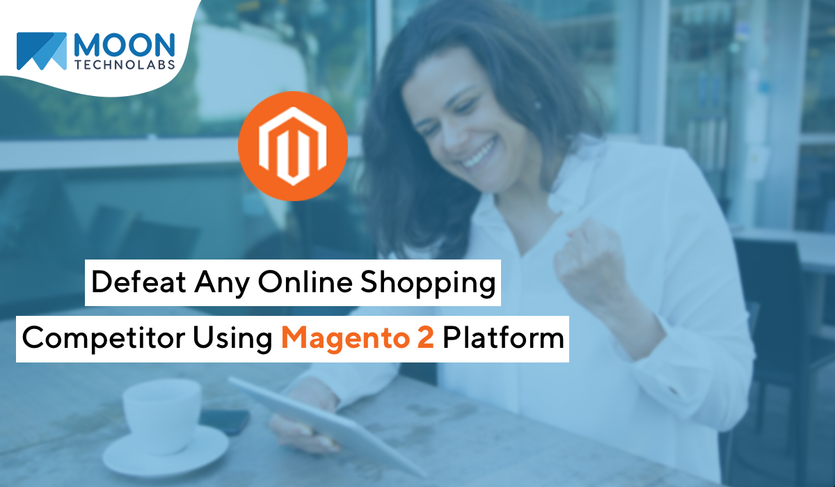 Defeat Any Online Shopping Competitor Using Magento 2 Platform