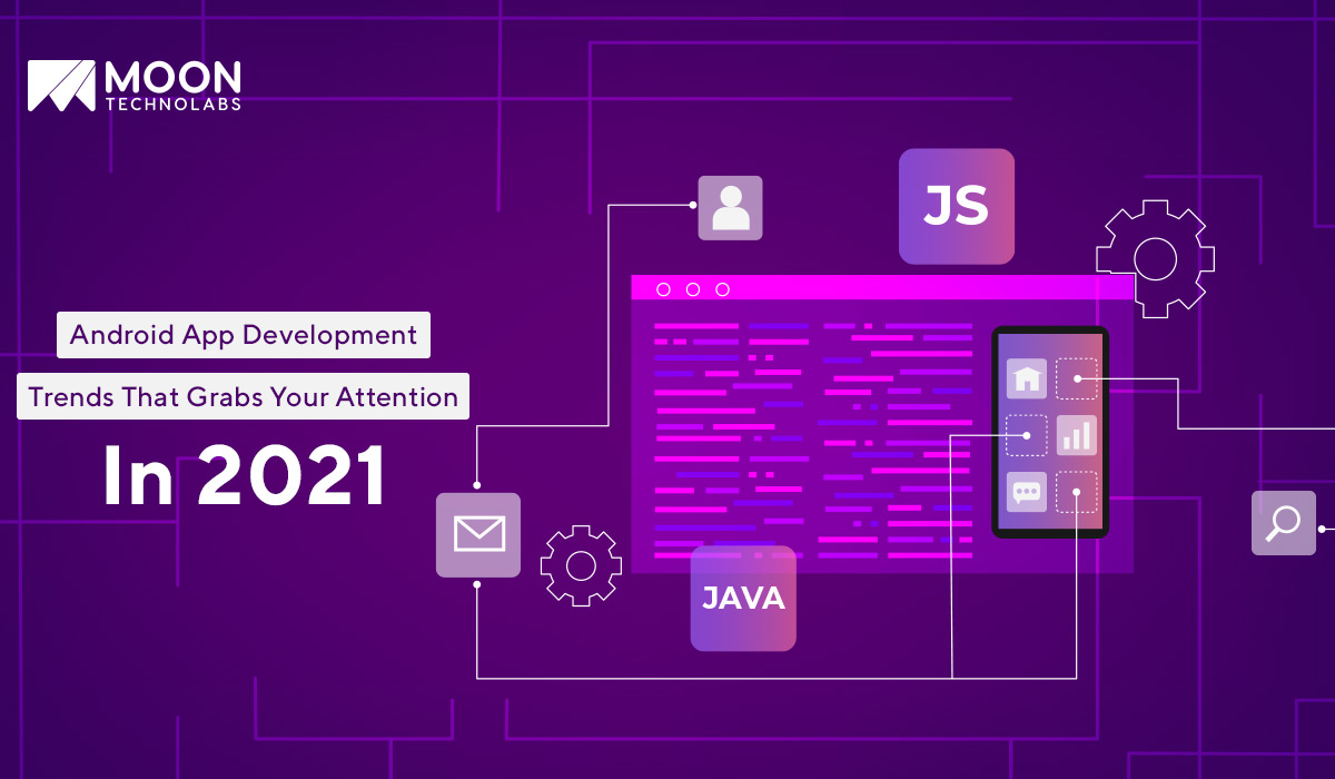 Trends That Deserve Your Attention In 2021 For Android App Development| Moon Technolabs