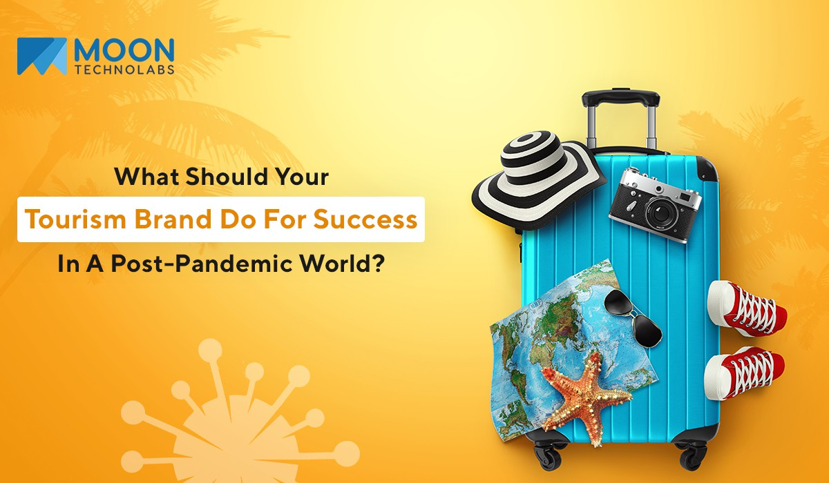 What Should Your Tourism Brand Do For Success In A Post-Pandemic World? Moon Technolabs