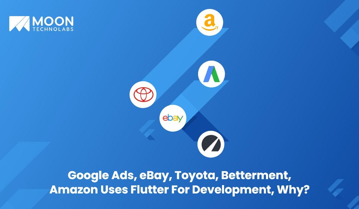 Google Ads, eBay, Toyota, Betterment, Amazon Uses Flutter For Development - Moon Technolabs
